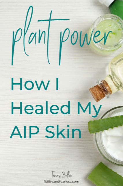 Plant Power!  How I healed my AIP Skin By Tracey Bellion www.FitFiftyandFearless.com